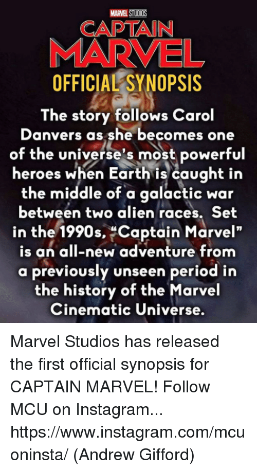 "Instagram, Memes, and Period: MARVEL STUDIOS  CAPTAIN  MARVEL  OFFICIAL SYNOPSIS  The story follows Carol  Danvers as she becomes one  of the universe's most powerful  heroes when Earth is caught in  the middle of a galactic war  between two alien races. Set  in the 1990s, Captain Marvel""  is an all-new adventure from  a previously unseen period in  the history of the Marvel  Cinematic Universe. Marvel Studios has released the first official synopsis for CAPTAIN MARVEL!  Follow MCU on Instagram... https://www.instagram.com/mcuoninsta/  (Andrew Gifford)"