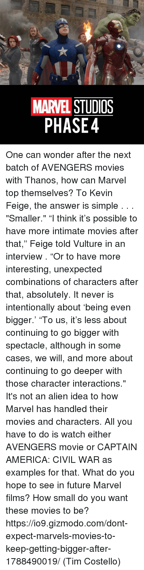 """spectacles: MARVEL STUDIOS  PHASE4 One can wonder after the next batch of AVENGERS movies with Thanos, how can Marvel top themselves? To Kevin Feige, the answer is simple . . . """"Smaller.""""  """"I think it's possible to have more intimate movies after that,"""" Feige told Vulture in an interview . """"Or to have more interesting, unexpected combinations of characters after that, absolutely. It never is intentionally about 'being even bigger.' """"To us, it's less about continuing to go bigger with spectacle, although in some cases, we will, and more about continuing to go deeper with those character interactions.""""  It's not an alien idea to how Marvel has handled their movies and characters. All you have to do is watch either AVENGERS movie or CAPTAIN AMERICA: CIVIL WAR as examples for that.  What do you hope to see in future Marvel films? How small do you want these movies to be?  https://io9.gizmodo.com/dont-expect-marvels-movies-to-keep-getting-bigger-after-1788490019/  (Tim Costello)"""