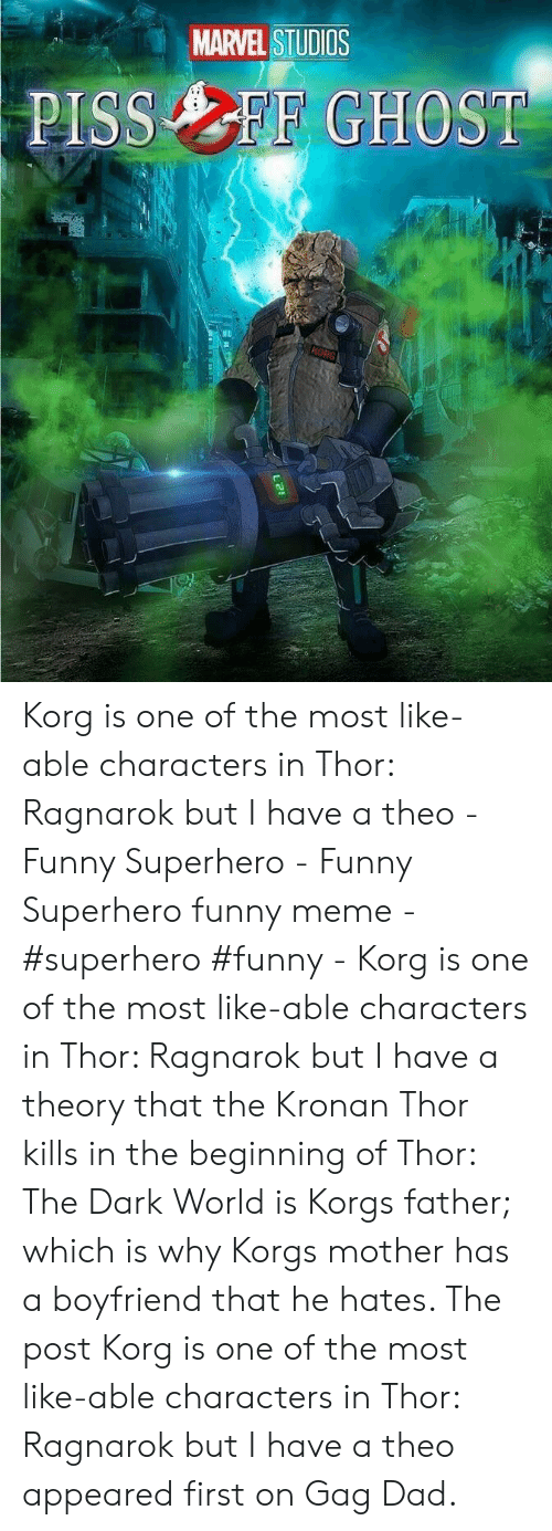 Funny Superhero: MARVEL STUDIOS  PISSFF GHOST  KORG Korg is one of the most like-able characters in Thor: Ragnarok but I have a theo - Funny Superhero - Funny Superhero funny meme - #superhero #funny - Korg is one of the most like-able characters in Thor: Ragnarok but I have a theory that the Kronan Thor kills in the beginning of Thor: The Dark World is Korgs father; which is why Korgs mother has a boyfriend that he hates. The post Korg is one of the most like-able characters in Thor: Ragnarok but I have a theo appeared first on Gag Dad.