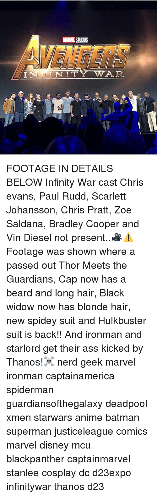 Anime, Ass, and Batman: MARVEL STUDIOS  VENGERS  NITY WAR FOOTAGE IN DETAILS BELOW Infinity War cast Chris evans, Paul Rudd, Scarlett Johansson, Chris Pratt, Zoe Saldana, Bradley Cooper and Vin Diesel not present..🎥⚠Footage was shown where a passed out Thor Meets the Guardians, Cap now has a beard and long hair, Black widow now has blonde hair, new spidey suit and Hulkbuster suit is back!! And ironman and starlord get their ass kicked by Thanos!☠ nerd geek marvel ironman captainamerica spiderman guardiansofthegalaxy deadpool xmen starwars anime batman superman justiceleague comics marvel disney mcu blackpanther captainmarvel stanlee cosplay dc d23expo infinitywar thanos d23