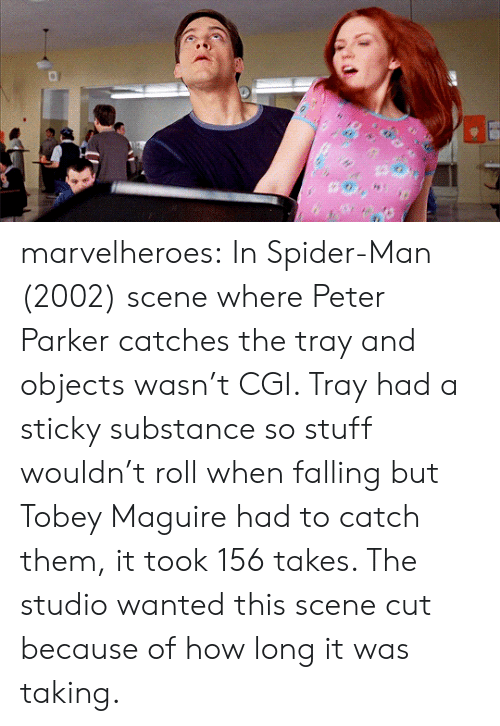 Tobey Maguire: marvelheroes: In Spider-Man (2002) scene where Peter Parker catches the tray and objects wasn't CGI. Tray had a sticky substance so stuff wouldn't roll when falling but Tobey Maguire had to catch them, it took 156 takes. The studio wanted this scene cut because of how long it was taking.
