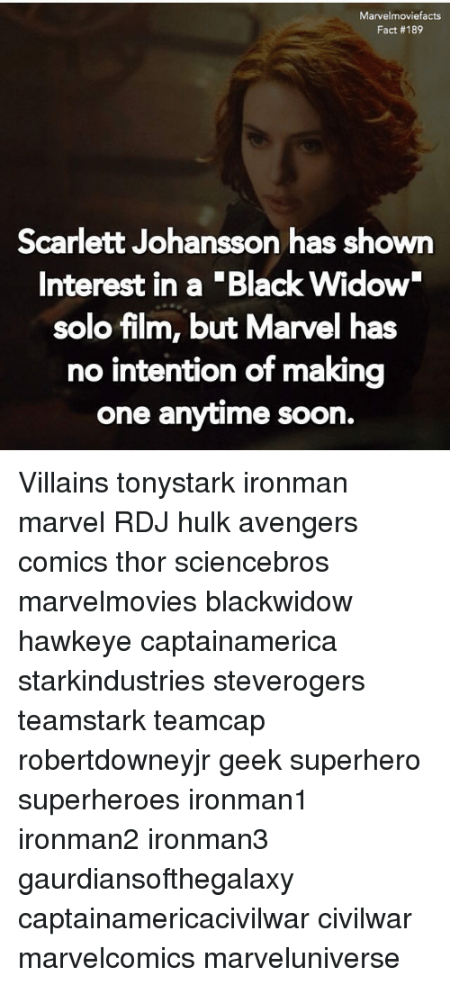 Memes, Scarlett Johansson, and Soon...: Marvelmoviefacts  Fact #189  Scarlett Johansson has shown  Interest in a Black Widow  solo film, but Marvel has  no intention of making  one anytime soon Villains tonystark ironman marvel RDJ hulk avengers comics thor sciencebros marvelmovies blackwidow hawkeye captainamerica starkindustries steverogers teamstark teamcap robertdowneyjr geek superhero superheroes ironman1 ironman2 ironman3 gaurdiansofthegalaxy captainamericacivilwar civilwar marvelcomics marveluniverse