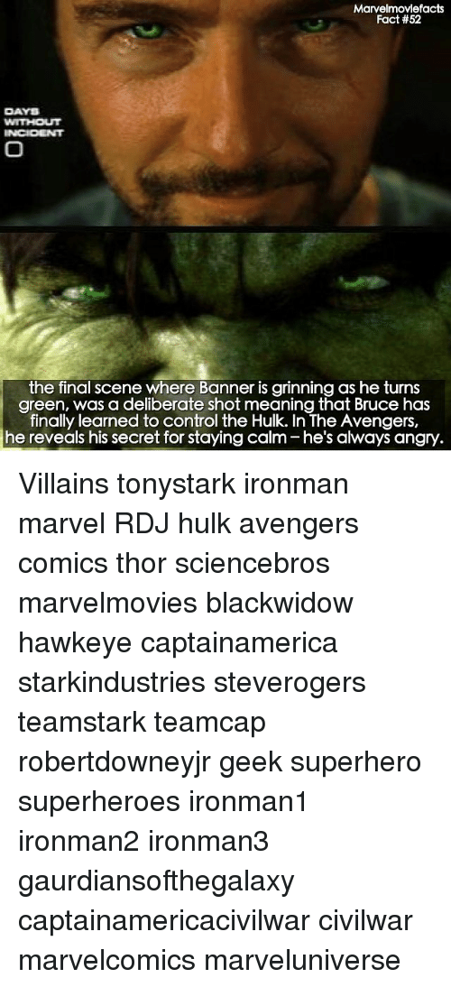 Final Scene: Marvelmoviefacts  Fact #52  DAYS  the final scene where Banner is grinning as he turns  green, was a deliberate shot meaning that Bruce has  finally learned to control the Hulk. In The Avengers,  he reveals his secret for staying calm he's always angry Villains tonystark ironman marvel RDJ hulk avengers comics thor sciencebros marvelmovies blackwidow hawkeye captainamerica starkindustries steverogers teamstark teamcap robertdowneyjr geek superhero superheroes ironman1 ironman2 ironman3 gaurdiansofthegalaxy captainamericacivilwar civilwar marvelcomics marveluniverse