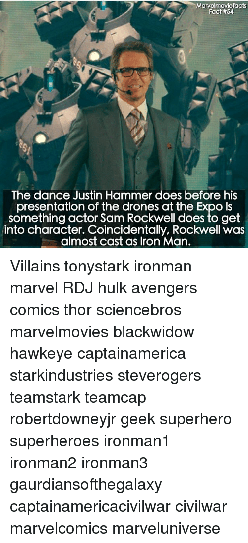 rockwell: Marvelmoviefacts  Fact #54  The dance Justin Hammer does before his  presentation of the drones at the Expo is  something actor Sam Rockwell does to get  into character. Coincidentally, Rockwell was  almost cast as Iron Man. Villains tonystark ironman marvel RDJ hulk avengers comics thor sciencebros marvelmovies blackwidow hawkeye captainamerica starkindustries steverogers teamstark teamcap robertdowneyjr geek superhero superheroes ironman1 ironman2 ironman3 gaurdiansofthegalaxy captainamericacivilwar civilwar marvelcomics marveluniverse