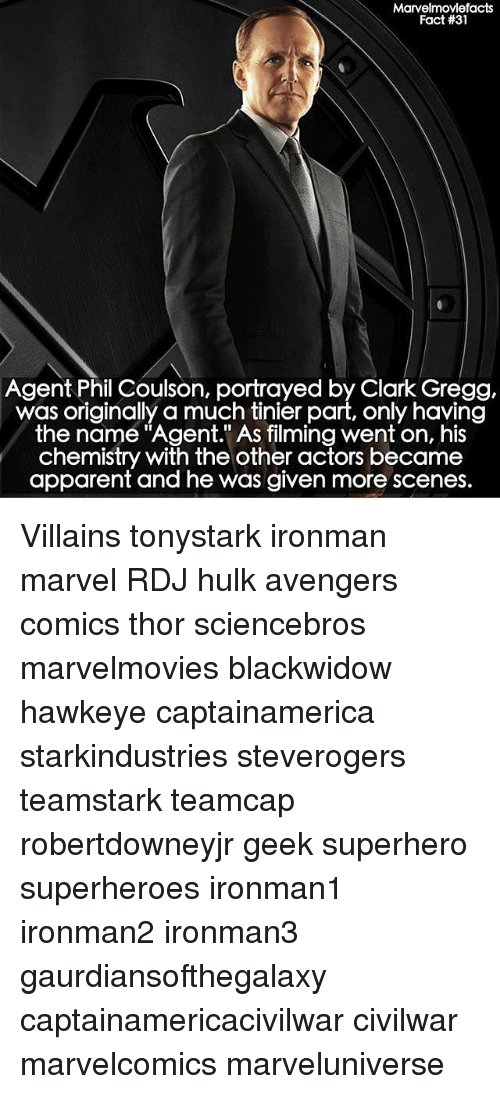 "Clarked: Marvelmovlefacts  Fact #31  Agent Phil Coulson, portrayed by Clark Gregg,  was originally a much tinier part, only having  the name ""Agent."" As filming went on, his  chemistry with the other actors became  apparent and he was given more scenes. Villains tonystark ironman marvel RDJ hulk avengers comics thor sciencebros marvelmovies blackwidow hawkeye captainamerica starkindustries steverogers teamstark teamcap robertdowneyjr geek superhero superheroes ironman1 ironman2 ironman3 gaurdiansofthegalaxy captainamericacivilwar civilwar marvelcomics marveluniverse"