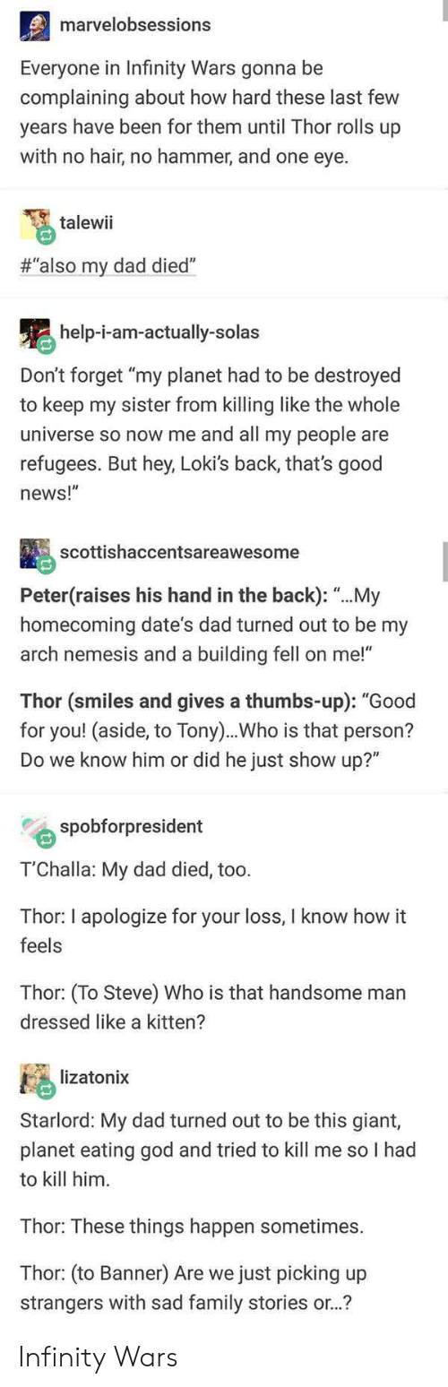 "Dad, Family, and God: marvelobsessions  Everyone in Infinity Wars gonna be  complaining about how hard these last few  years have been for them until Thor rolls up  with no hair, no hammer, and one eye.  talewii  #""also my dad died""  help-i-am-actually-solas  Don't forget ""my planet had to be destroyed  to keep my sister from killing like the whole  universe so now me and all my people are  refugees. But hey, Loki's back, that's good  news!""  scottishaccentsareawesome  Peter(raises his hand in the back): ""...My  homecoming date's dad turned out to be my  arch nemesis and a building fell on me!""  Thor (smiles and gives a thumbs-up): ""Good  for you! (aside, to Tony)..Who is that person?  Do we know him or did he just show up?""  spobforpresident  T'Challa: My dad died, too.  Thor: I apologize for your loss, I know how it  feels  Thor: (To Steve) Who is that handsome man  dressed like a kitten?  lizatonix  Starlord: My dad turned out to be this giant,  planet eating god and tried to kill me so I had  to kill him  Thor: These things happen sometimes.  Thor: (to Banner) Are we just picking up  strangers with sad family stories or..? Infinity Wars"