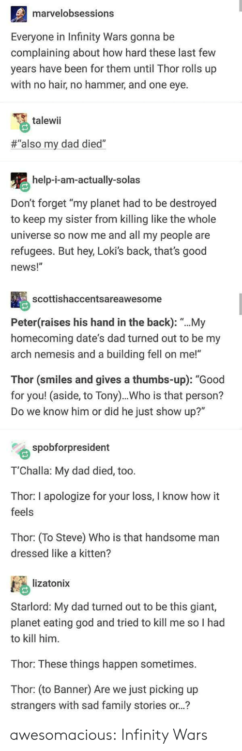 "Dad, Family, and God: marvelobsessions  Everyone in Infinity Wars gonna be  complaining about how hard these last few  years have been for them until Thor rolls up  with no hair, no hammer, and one eye.  talewii  #""also my dad died""  help-i-am-actually-solas  Don't forget ""my planet had to be destroyed  to keep my sister from killing like the whole  universe so now me and all my people are  refugees. But hey, Loki's back, that's good  news!""  scottishaccentsareawesome  Peter(raises his hand in the back): ""...My  homecoming date's dad turned out to be my  arch nemesis and a building fell on me!""  Thor (smiles and gives a thumbs-up): ""Good  for you! (aside, to Tony)..Who is that person?  Do we know him or did he just show up?""  spobforpresident  T'Challa: My dad died, too.  Thor: I apologize for your loss, I know how it  feels  Thor: (To Steve) Who is that handsome man  dressed like a kitten?  lizatonix  Starlord: My dad turned out to be this giant,  planet eating god and tried to kill me so I had  to kill him  Thor: These things happen sometimes.  Thor: (to Banner) Are we just picking up  strangers with sad family stories or..? awesomacious:  Infinity Wars"
