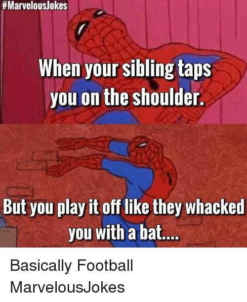 batting:  #Marvelous/okes  When your sibling taps  you on the shoulder.  But you play it off like they whacked  you with a bat Basically Football MarvelousJokes