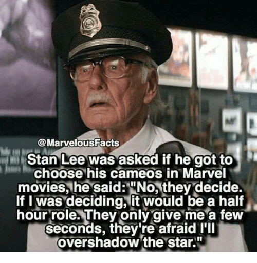 """halfs: @MarvelousFacts  Stan Lee was asked if he got to  Choose his cameos in Marvel  movies, he said:""""No, they decide.  If I was deciding, it would be a half  hour role. They only give me a few  seconds, they're afraid I'll  overshadow 'the star."""