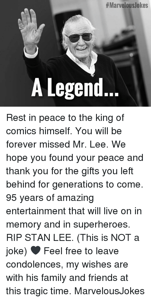 Family, Friends, and Memes:  #Marvelouslokes  A Legend.. Rest in peace to the king of comics himself. You will be forever missed Mr. Lee. We hope you found your peace and thank you for the gifts you left behind for generations to come. 95 years of amazing entertainment that will live on in memory and in superheroes. RIP STAN LEE. (This is NOT a joke) 🖤 Feel free to leave condolences, my wishes are with his family and friends at this tragic time. MarvelousJokes