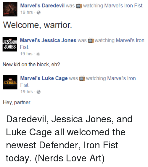 luke cage: Marvel's Daredevil  was B watching Marvel's lron Fist.  19 hrs  Welcome, warrior.  ESS CA  Marvel's Jessica Jones  was B watching Marvel's Iron  JONES  Fist.  19 hrs  New kid on the block, eh?  Marvel's Luke Cage  was watching  Marvel's Iron  Fist.  19 hrs  Hey, partner. Daredevil, Jessica Jones, and Luke Cage all welcomed the newest Defender, Iron Fist today.  (Nerds Love Art)