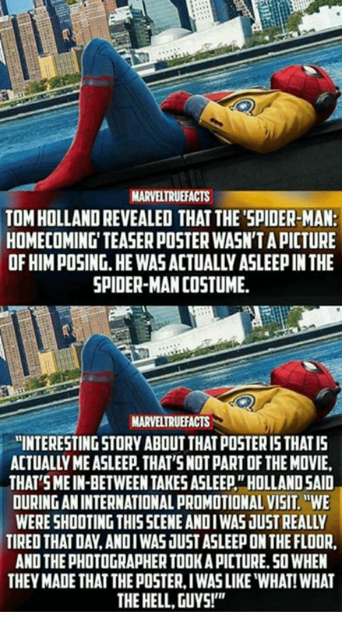 """posterized: MARVELTRUEFACTS  TOM HOLLAND REVEALED THAT THE'SPIDER-MAN:  HOMECOMING' TEASER POSTER WASN'T A PICTURE  OF HIM POSING.HE WAS ACTUALLY ASLEEP IN THE  SPIDER-MAN COSTUME  MARVELTRUEFACTS  """"INTERESTING STORY ABOUT THAT POSTER I5 THATIS  ACTUALLY ME ASLEEP. THAT'SNOT PART OF THE MOVIE,  THAT SMEIN-BETWEEN TAKES ASLEEP""""HOLLAND SAID  OURING AN INTERNATIONAL PROMOTIONAL VISIT.WE  WERE SHOOTING THISSCENE ANDIWAS JUST REALLY  TIRED THAT DAY,ANDIWAS JUST ASLEEP ON THE FLOOR  AND THE PHOTOGRAPHER TOOK A PICTURE.50 WHEN  THEY MADE THAT THE POSTER, IWAS LIKE """"WHAT! WHAT  THE HELL, GUYS!"""""""