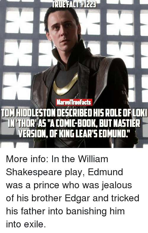 """banishes: MarveNTne Facts  TOMAIDOLESTONDESCRIBEDHIS ROLEOFLOKI  NTHDR AS """"ACOMICBOOK, BUT NASTIER  VERSION OF KINGLEAR'S EDMUND"""" More info: In the William Shakespeare play, Edmund was a prince who was jealous of his brother Edgar and tricked his father into banishing him into exile."""
