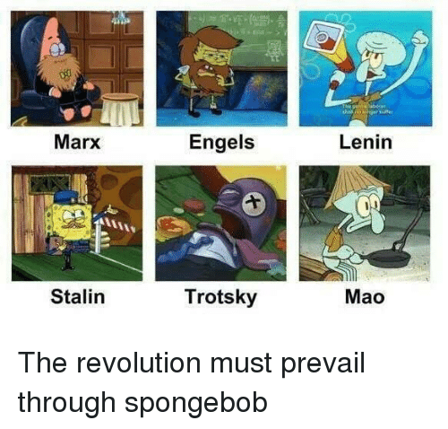 SpongeBob, Revolution, and Mao: Marx  Engels  Lenin  Stalin  Trotsky  Mao The revolution must prevail through spongebob