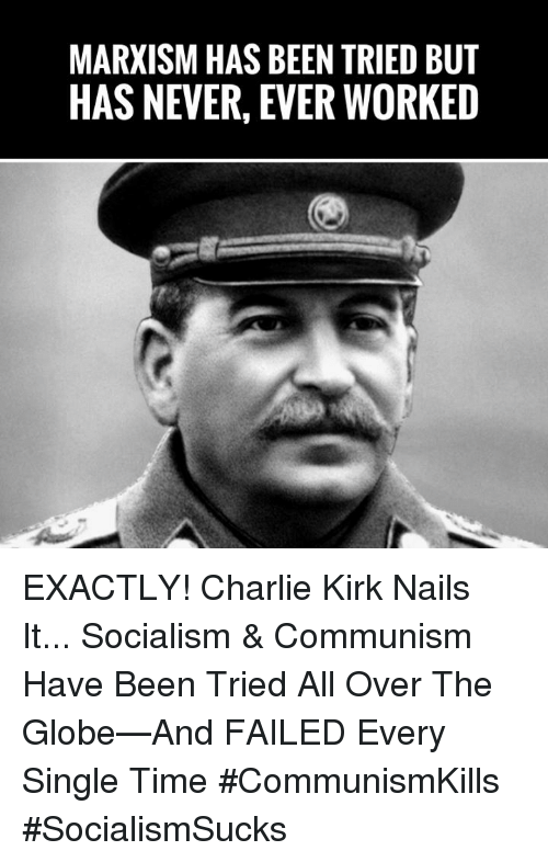 Charlie, Memes, and Nails: MARXISM HAS BEEN TRIED BUT  HAS NEVER, EVER WORKED EXACTLY! Charlie Kirk Nails It... Socialism & Communism Have Been Tried All Over The Globe—And FAILED Every Single Time #CommunismKills #SocialismSucks