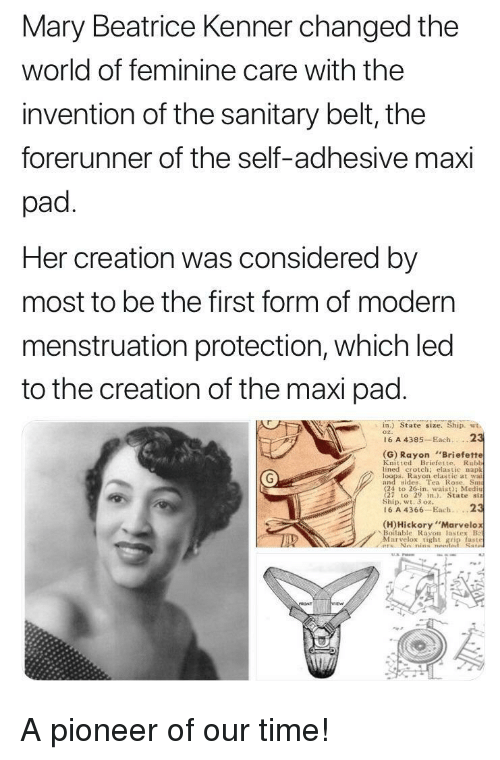 """rayon: Mary Beatrice Kenner changed the  world of feminine care with the  invention of the sanitary belt, the  forerunner of the self-adhesive maxi  pad  Her creation was considered by  most to be the first form of modern  menstruation protection, which led  to the creation of the maxi pad  in.) State size. Ship. wt.  o2.  16 A 4385 Each.2  (G) Rayon Briefette  Knitted Briefette. Rubh  lined crotch: elastic napk  Rayon elastic at wai  and sdes. Tea Rose. Sm  (24 to 26-in, waist); Medi  27 to 29 n State siz  Ship, wt. 3 oz.  16 A 4366-Each...2  (H)Hickory""""Marvelo  、Be)itable Rayon las tex B  Marvelox tight grip faste A pioneer of our time!"""