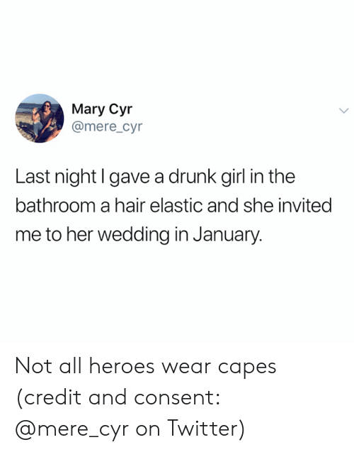 Drunk, Twitter, and Girl: Mary Cyr  @mere_cyr  Last night l gave a drunk girl in the  bathroom a hair elastic and she invited  me to her wedding in January. Not all heroes wear capes (credit and consent: @mere_cyr on Twitter)
