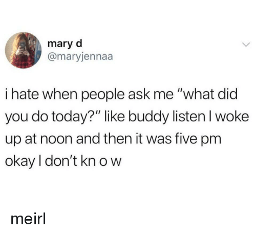 "Okay, Today, and MeIRL: mary d  @maryjennaa  i hate when people ask me ""what did  you do today?"" like buddy listenl woke  up at noon and then it was five pm  okay I don't kn o w meirl"