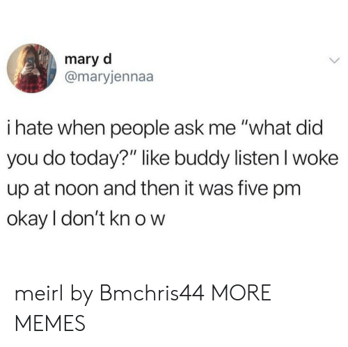 "Dank, Memes, and Target: mary d  @maryjennaa  i hate when people ask me ""what did  you do today?"" like buddy listenl woke  up at noon and then it was five pm  okay I don't kn o w meirl by Bmchris44 MORE MEMES"