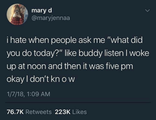 "Okay, Today, and Ask: mary d  @maryjennaa  i hate when people ask me ""what did  you do today?"" like buddy listen I woke  up at noon and then it was five pm  okay I don't kn o w  1/7/18, 1:09 AM  76.7K Retweets 223K Likes"