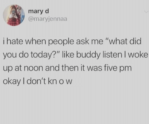 "What Did You Do: mary d  @maryjennaa  i hate when people ask me ""what did  you do today?"" like buddy listenI woke  up at noon and then it was five pm  okay I don't kn ow"