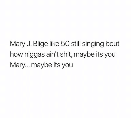 Memes, Shit, and Singing: Mary J. Blige like 50 still singing bout  how niggas ain't shit, maybe its you  Mary...maybe its you