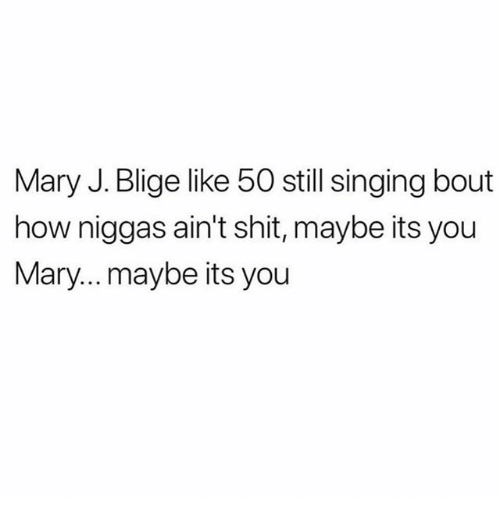 Memes, Shit, and Singing: Mary J. Blige like 50 still singing bout  how niggas ain't shit, maybe its you  Mary... maybe its you