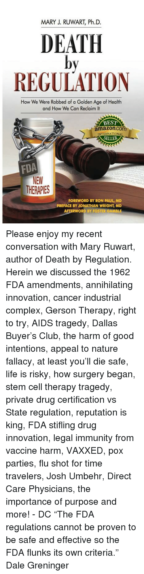 """Amazon, Club, and Complex: MARY J. RUWART, Ph.D.  DEATH  by  REGULATION  How We Were Robbed of a Golden Age of Health  and How We Can Reclaim It  BEST  amazon.com  INTERNATIONAL  SELLER  NEW  THERAPIES  FOREWORD BY RON PAUL, MD  PREFACE BY JONATHAN WRIGHT, MD Please enjoy my recent conversation with Mary Ruwart, author of Death by Regulation. Herein we discussed the 1962 FDA amendments, annihilating innovation, cancer industrial complex, Gerson Therapy, right to try, AIDS tragedy, Dallas Buyer's Club, the harm of good intentions, appeal to nature fallacy, at least you'll die safe, life is risky, how surgery began, stem cell therapy tragedy, private drug certification vs State regulation, reputation is king, FDA stifling drug innovation, legal immunity from vaccine harm, VAXXED, pox parties, flu shot for time travelers, Josh Umbehr, Direct Care Physicians, the importance of purpose and more! - DC  """"The FDA regulations cannot be proven to be safe and effective so the FDA flunks its own criteria."""" Dale Greninger"""