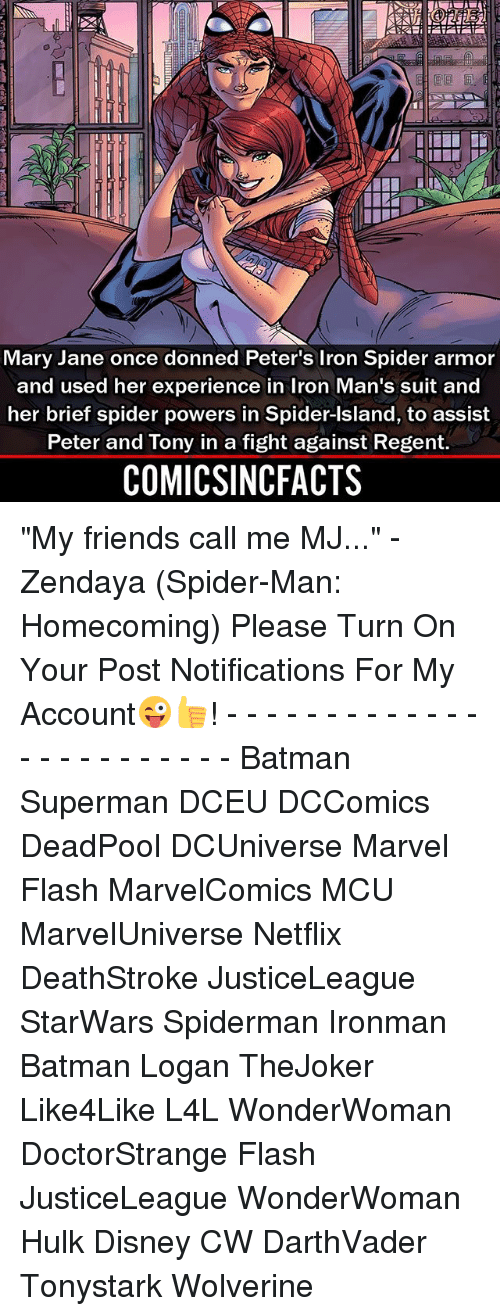 """spider-man-homecoming: Mary Jane once donned Peter's Iron Spider armor  and used her experience in Iron Man's suit and  her brief spider powers in Spider-Island, to assist  Peter and Tony in a fight against Regent.  COMICSINCFACTS """"My friends call me MJ..."""" - Zendaya (Spider-Man: Homecoming) Please Turn On Your Post Notifications For My Account😜👍! - - - - - - - - - - - - - - - - - - - - - - - - Batman Superman DCEU DCComics DeadPool DCUniverse Marvel Flash MarvelComics MCU MarvelUniverse Netflix DeathStroke JusticeLeague StarWars Spiderman Ironman Batman Logan TheJoker Like4Like L4L WonderWoman DoctorStrange Flash JusticeLeague WonderWoman Hulk Disney CW DarthVader Tonystark Wolverine"""