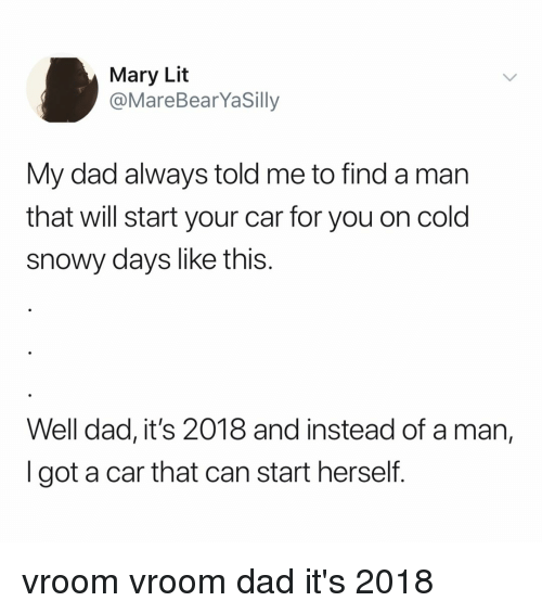 Dad, Lit, and Relatable: Mary Lit  @MareBearYaSilly  My dad always told me to find a man  that will start your car for you on cold  snowy days like this.  Well dad, it's 2018 and instead of a man,  I got a car that can start herself. vroom vroom dad it's 2018