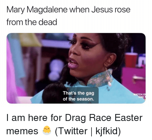 Easter, Jesus, and Memes: Mary Magdalene when Jesus rose  from the dead  That's the gag  of the season.  ATCH E I am here for Drag Race Easter memes 🐣 (Twitter | kjfkid)