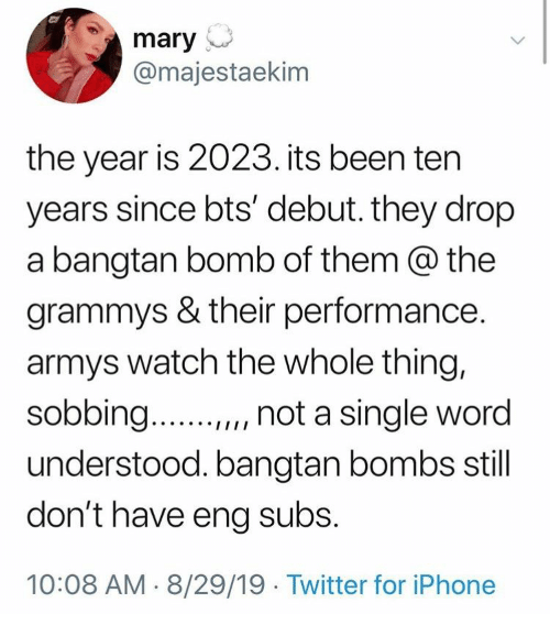 "Grammys: mary  @majestaekim  the year is 2023. its been ten  years since bts' debut. they drop  a bangtan bomb of them @ the  grammys & their performance.  armys watch the whole thing,  sobbing..  "", not a single word  understood. bangtan bombs still  don't have eng subs.  10:08 AM 8/29/19 Twitter for iPhone"