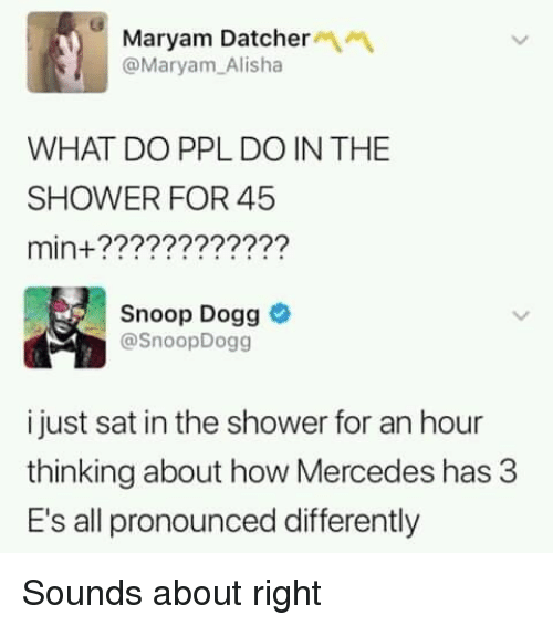snoop dogg: Maryam Datcher  @Maryam Alisha  WHAT DO PPL DO IN THE  SHOWER FOR 45  min+????????????  Snoop Dogg  @SnoopDogg  i just sat in the shower for an hour  thinking about how Mercedes has 3  E's all pronounced differently Sounds about right