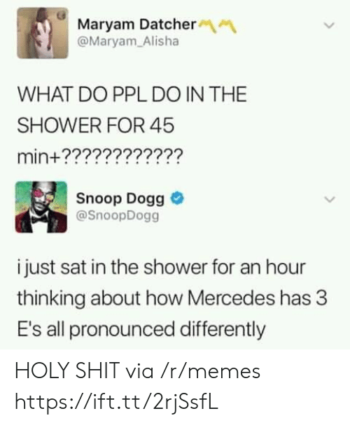 snoop dogg: Maryam Datcher  @Maryam Alisha  WHAT DO PPL DO IN THE  SHOWER FOR 45  min+????????????  Snoop Dogg  @SnoopDogg  i just sat in the shower for an hour  thinking about how Mercedes has 3  E's all pronounced differently HOLY SHIT via /r/memes https://ift.tt/2rjSsfL