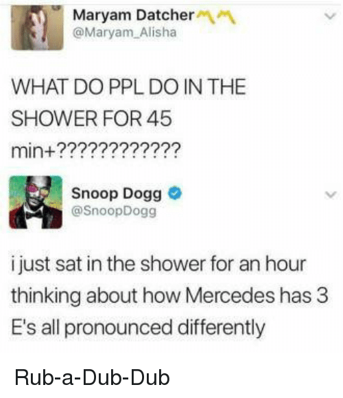 A Dub: Maryam Datcher  @Maryam Alisha  WHAT DO PPL DO IN THE  SHOWER FOR 45  min+?????2???22?  Snoop Dogg  @SnoopDogg  i just sat in the shower for an hour  thinking about how Mercedes has 3  E's all pronounced differently Rub-a-Dub-Dub