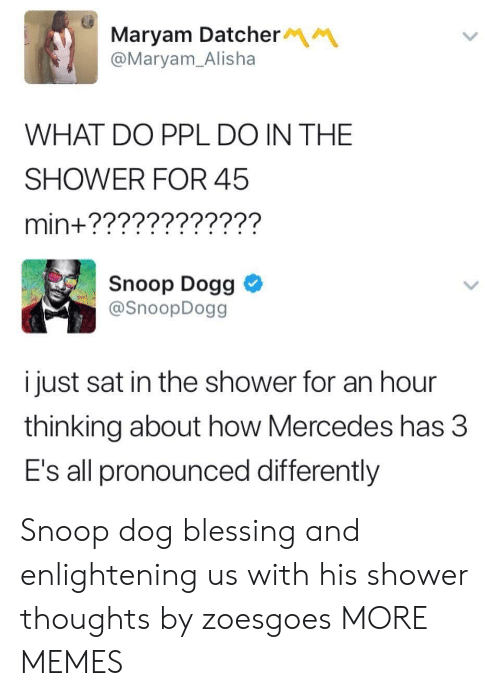 snoop dogg: Maryam Datcher  @Maryam_Alisha  WHAT DO PPL DO IN THE  SHOWER FOR 45  min+????????????  Snoop Dogg  @SnoopDogg  i just sat in the shower for an hour  thinking about how Mercedes has 3  E's all pronounced differently Snoop dog blessing and enlightening us with his shower thoughts by zoesgoes MORE MEMES