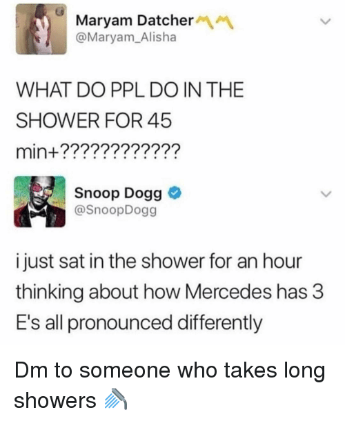 snoop dogg: Maryam DatcherM  @Maryam_Alisha  WHAT DO PPL DO IN THE  SHOWER FOR 45  min+????????????  Snoop Dogg  SnoopDogg  i just sat in the shower for an hour  thinking about how Mercedes has 3  E's all pronounced differently Dm to someone who takes long showers 🚿