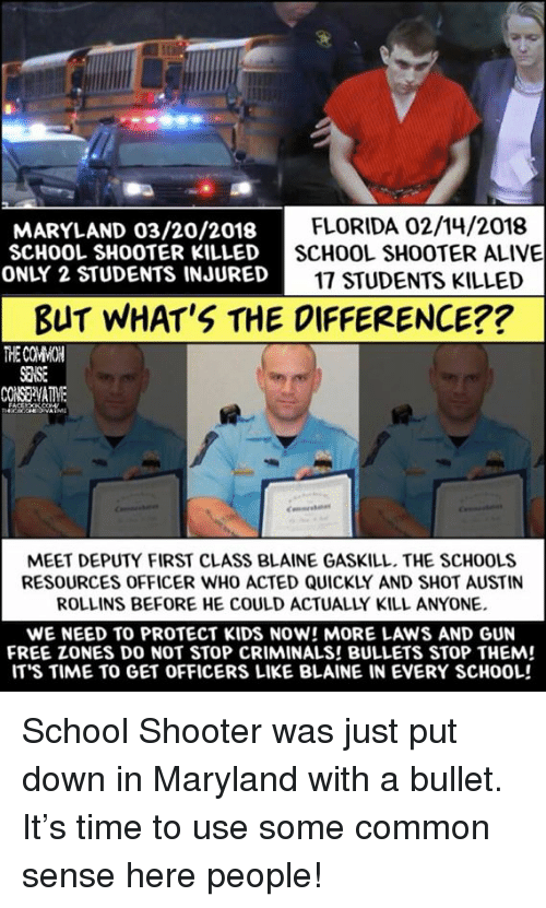 rollins: MARYLAND 03/20/2018  SCHOOL SHOOTER KILLED  ONLY 2 STUDENTS INJURED  FLORIDA 02/14/2018  SCHOOL SHOOTER ALIVE  17 STUDENTS KILLED  BUT WHAT'S THE DIFFERENCE??  THE COMWOH  SEMSE  MEET DEPUTY FIRST CLASS BLAINE GASKILL. THE SCHOOLS  RESOURCES OFFICER WHO ACTED QUICKLY AND SHOT AUSTIN  ROLLINS BEFORE HE COULD ACTUALLY KILL ANYONE.  WE NEED TO PROTECT KIDS NOW! MORE LAWS AND GUN  FREE ZONES DO NOT STOP CRIMINALS! BULLETS STOP THEM!  IT'S TIME TO GET OFFICERS LIKE BLAINE IN EVERY SCHOOL! School Shooter was just put down in Maryland with a bullet. It's time to use some common sense here people!