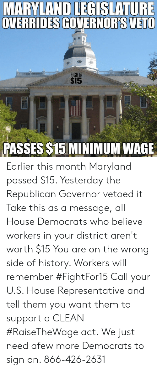 Maryland: MARYLAND LEGISLATURE  OVERRIDES GOVERNOR'S VETO  FIGHTS  $15  PASSES $15 MINIMUM WAGE Earlier this month Maryland passed $15. Yesterday the Republican Governor vetoed it  Take this as a message, all House Democrats who believe workers in your district aren't worth $15  You are on the wrong side of history. Workers will remember #FightFor15  Call your U.S. House Representative and tell them you want them to support a CLEAN #RaiseTheWage act. We just need afew more Democrats to sign on. 866-426-2631