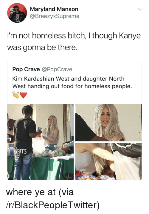 North West: Maryland Mansor  @BreezyxSupreme  I'm not homeless bitch, I though Kanye  was gonna be there  Pop Crave @PopCrave  Kim Kardashian West and daughter North  West handing out food for homeless people  ITS <p>where ye at (via /r/BlackPeopleTwitter)</p>