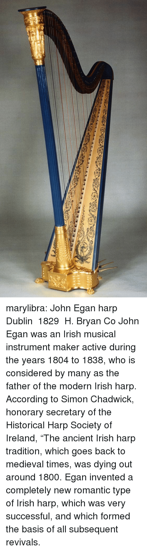 """dublin: marylibra: John Egan harp Dublin 1829 H. Bryan  Co John Egan was an Irish musical instrument maker active during the years 1804 to 1838, who is considered by many as the father of the modern Irish harp. According to Simon Chadwick, honorary secretary of the Historical Harp Society of Ireland, """"The ancient Irish harp tradition, which goes back to medieval times, was dying out around 1800. Egan invented a completely new romantic type of Irish harp, which was very successful, and which formed the basis of all subsequent revivals."""