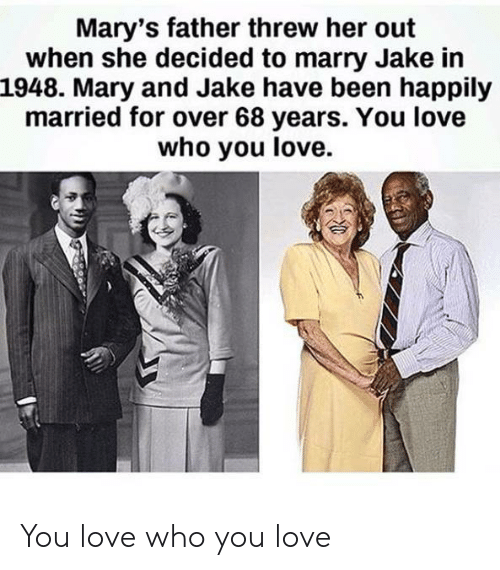 happily married: Mary's father threw her out  when she decided to marry Jake in  1948. Mary and Jake have been happily  married for over 68 years. You love  who you love. You love who you love