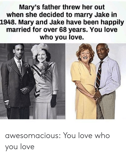 happily married: Mary's father threw her out  when she decided to marry Jake in  1948. Mary and Jake have been happily  married for over 68 years. You love  who you love. awesomacious:  You love who you love