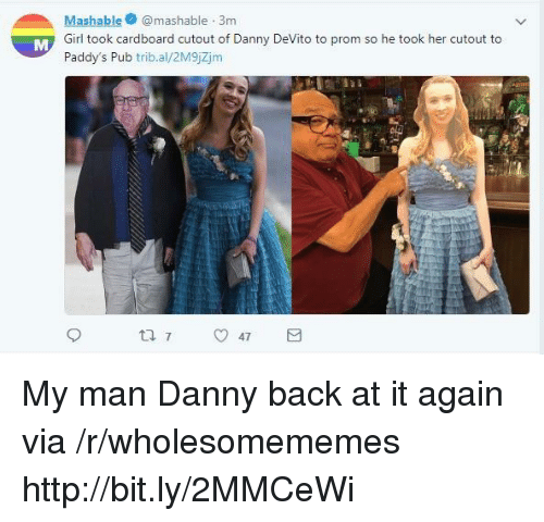 Pub: Mashablemashable 3m  Girl took cardboard cutout of Danny DeVito to prom so he took her cutout to  Paddy's Pub trib.al/2M9jZjm My man Danny back at it again via /r/wholesomememes http://bit.ly/2MMCeWi