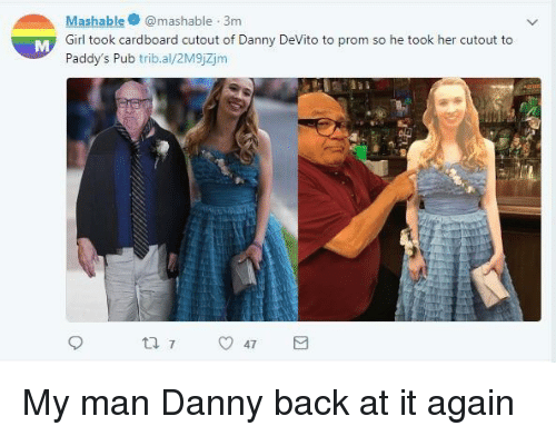 Pub: Mashablemashable 3m  Girl took cardboard cutout of Danny DeVito to prom so he took her cutout to  Paddy's Pub trib.al/2M9jZjm My man Danny back at it again