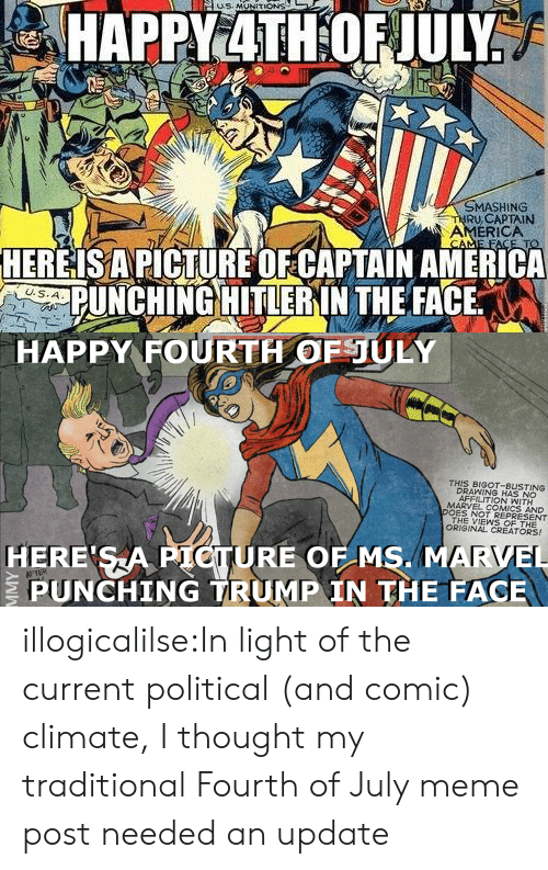 meme post: MASHING  RU,CAPTAIN  AMERICA  HEREISAPICTURE OFCAPTAIN AMERICA  PUNCHING HITLERIN THE FACE   HAPPY FOURTH OFULY  THIS BIGOT-BUSTING  DRAWING HAS NO  AFFILITION WITH  MARVEL COMICS AND  DOES NOT REPRESENT  THE VIEWS OF THE  ORIGINAL CREATORS!  HERE SA PIOTURE OF MS. MARVEL  PUNCHING TRUMP IN THE FACE illogicalilse:In light of the current political (and comic) climate, I thought my traditional Fourth of July meme post needed an update