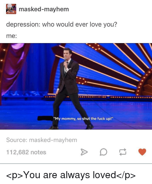 "Masked: masked-mayhem  depression: who would ever love you?  me:  ""My mommy, so shut the fuck up!""  Source: masked-mayhem  112,682 notes <p>You are always loved</p>"