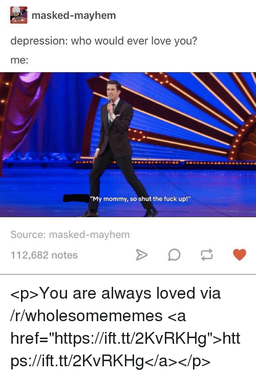 "Masked: masked-mayhem  depression: who would ever love you?  me:  ""My mommy, so shut the fuck up!""  Source: masked-mayhem  112,682 notes <p>You are always loved via /r/wholesomememes <a href=""https://ift.tt/2KvRKHg"">https://ift.tt/2KvRKHg</a></p>"