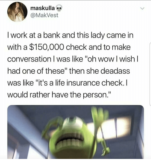 """Life, Wow, and Work: maskulla  @MakVest  I work at a bank and this lady came in  with a $150,000 check and to make  conversation I was like """"oh wow l wish l  had one of these"""" then she deadass  was like """"it's a life insurance check.I  would rather have the person."""