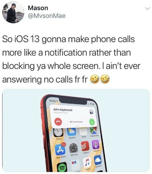 Blocking: Mason  @MvsonMae  So iOS 13 gonna make phone calls  more like a notification rather than  blocking ya whole screen. I ain't ever  answering no calls fr fr  10:55  John Appleseed  Remind m b  Notes Google Mapes  Weather  Clock  83  App Store Settings Todoist Podcasts